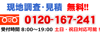 現地調査・見積 無料!! 0120-167-241 受付時間 8:00~19:00 土日・祝日対応可能!